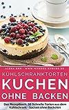 Kühlschranktorten: Kuchen ohne backen: Das Rezeptbuch - 50 Schnelle Torten aus dem Kühlschrank - backen ohne Backofen - inkl. Bonuskapitel 'Kuchen im Glas' (Backen - die besten Rezepte 4)