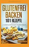 Glutenfrei Backen 101 Rezepte: 101 glutenfreie Rezepte von süß bis herzhaft/ glutenfreies Brot, Kuchen, Torten, herzhaftes Gebäck/ Zöliakie  Backbuch