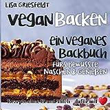 Vegan Backen: Ein veganes Backbuch fürs bewusste Naschen & Genießen: Rezepte ohne Ei und Milch – DAFÜR MIT HERZ (Vegane Rezepte)