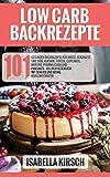 Low Carb Backrezepte 101 gesunde Backrezepte für Brote, herzhafte und süße Kuchen, Torten, Cupcakes, Muffins, Pfannkuchen und Pancakes - Iss dich glücklich mit Genuss und wenig Kohlenhydraten