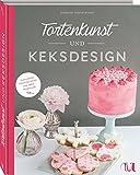 Tortenkunst und Keksdesign: Ganz einfach Schritt für Schritt zum süßen Kunstwerk: Ganz einfach Schritt für Schritt zum süßen Meisterwerk